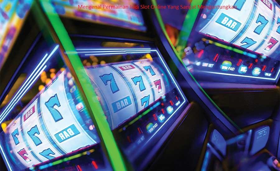 Mengenal Permainan Judi Slot Online Yang Sangat Menguntungkan