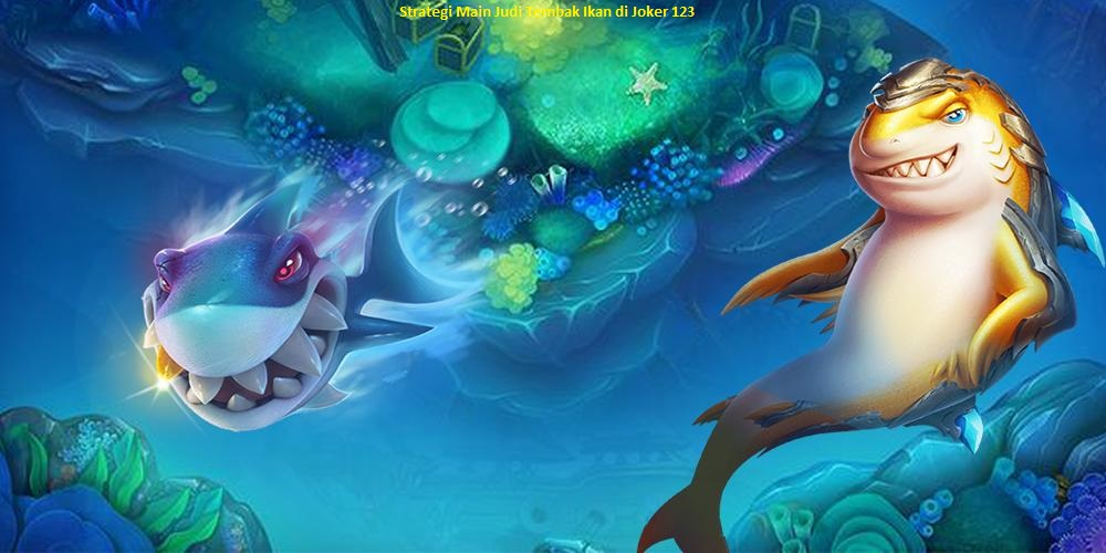 Strategi Main Judi Tembak Ikan di Joker 123