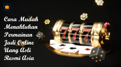 Cara Mudah Menaklukan Permainan Judi Online Uang Asli Resmi Asia